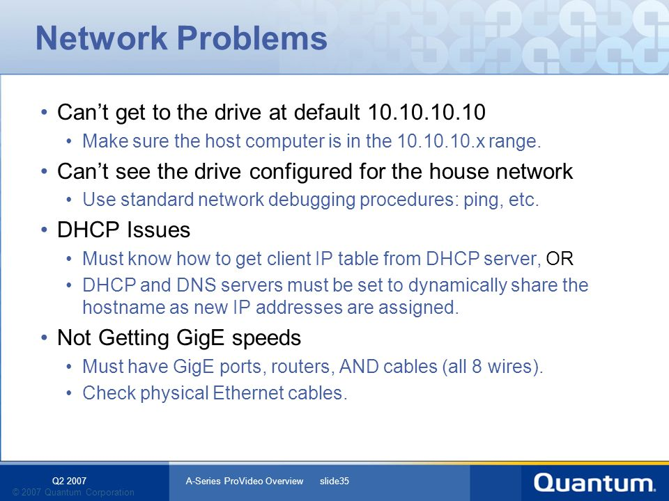 Q2 2007 A-Series ProVideo Overview slide35 © 2007 Quantum Corporation Network Problems Cant get to the drive at default 10.10.10.10 Make sure the host computer is in the 10.10.10.x range.