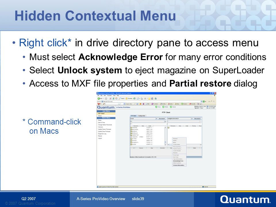 Q2 2007 A-Series ProVideo Overview slide39 © 2007 Quantum Corporation Hidden Contextual Menu Right click* in drive directory pane to access menu Must select Acknowledge Error for many error conditions Select Unlock system to eject magazine on SuperLoader Access to MXF file properties and Partial restore dialog * Command-click on Macs