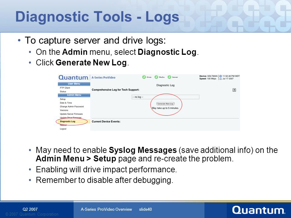 Q2 2007 A-Series ProVideo Overview slide40 © 2007 Quantum Corporation Diagnostic Tools - Logs To capture server and drive logs: On the Admin menu, select Diagnostic Log.