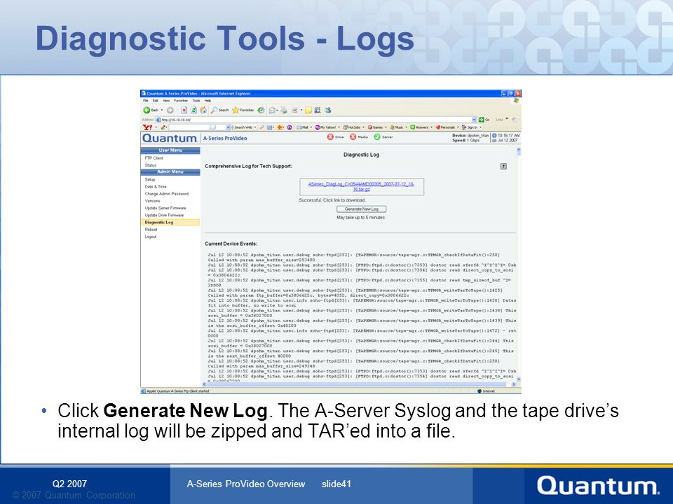 Q2 2007 A-Series ProVideo Overview slide41 © 2007 Quantum Corporation Diagnostic Tools - Logs Click Generate New Log. The A-Server Syslog and the tape