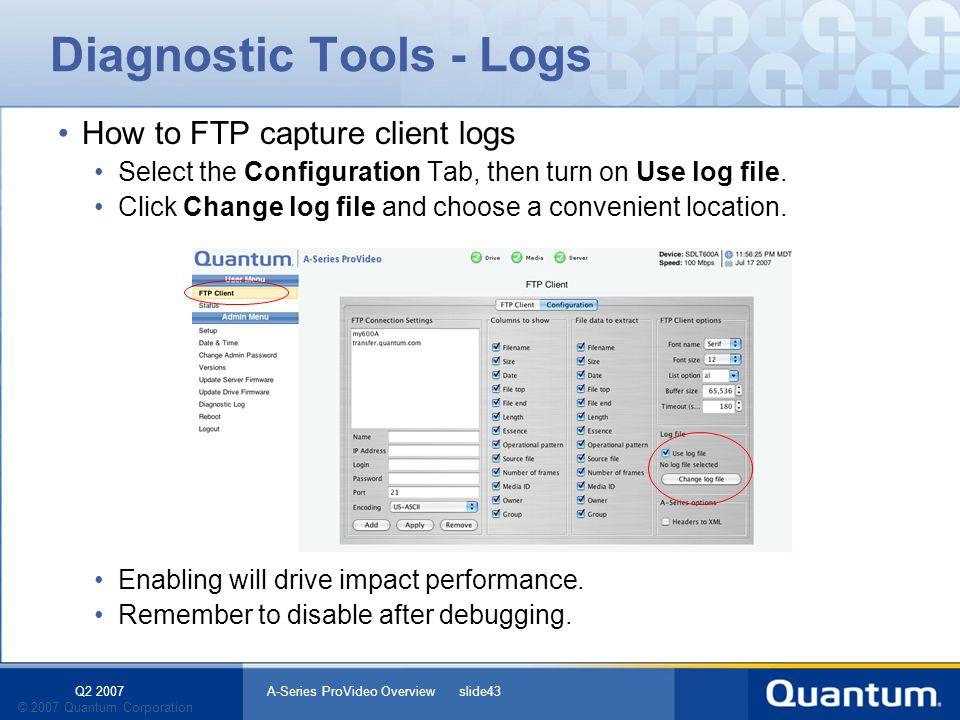 Q2 2007 A-Series ProVideo Overview slide43 © 2007 Quantum Corporation Diagnostic Tools - Logs How to FTP capture client logs Select the Configuration