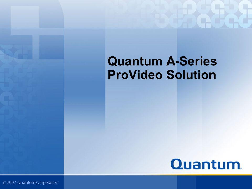 © 2007 Quantum Corporation Quantum A-Series ProVideo Solution