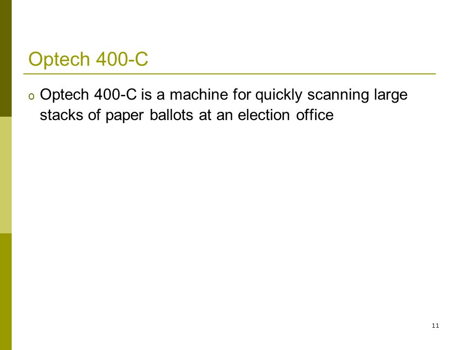 11 Optech 400-C o Optech 400-C is a machine for quickly scanning large stacks of paper ballots at an election office