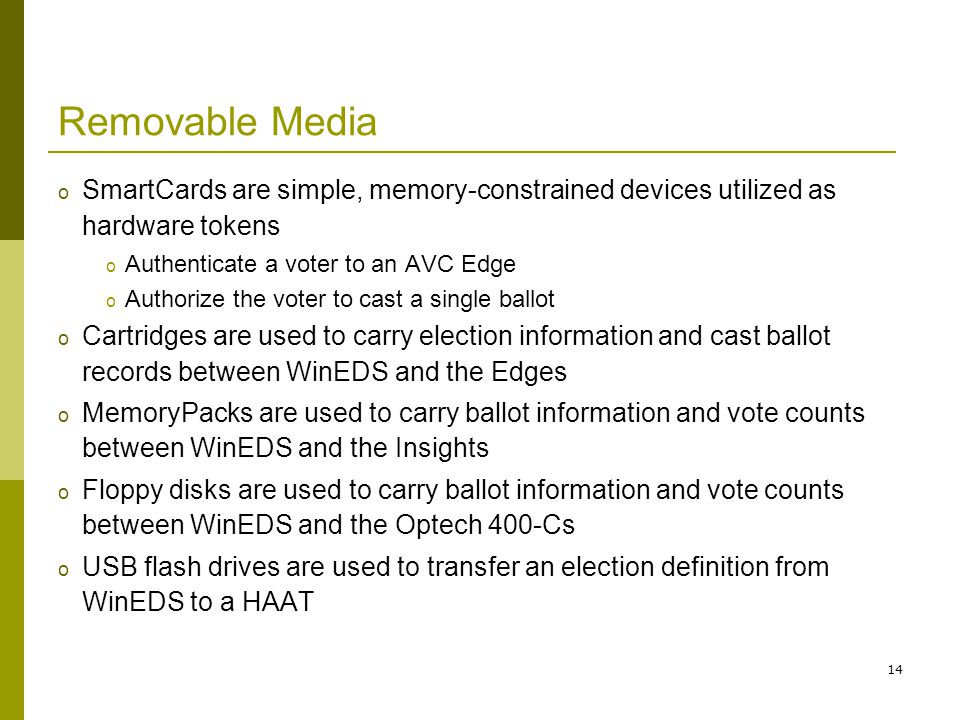 14 Removable Media o SmartCards are simple, memory-constrained devices utilized as hardware tokens o Authenticate a voter to an AVC Edge o Authorize the voter to cast a single ballot o Cartridges are used to carry election information and cast ballot records between WinEDS and the Edges o MemoryPacks are used to carry ballot information and vote counts between WinEDS and the Insights o Floppy disks are used to carry ballot information and vote counts between WinEDS and the Optech 400-Cs o USB flash drives are used to transfer an election definition from WinEDS to a HAAT