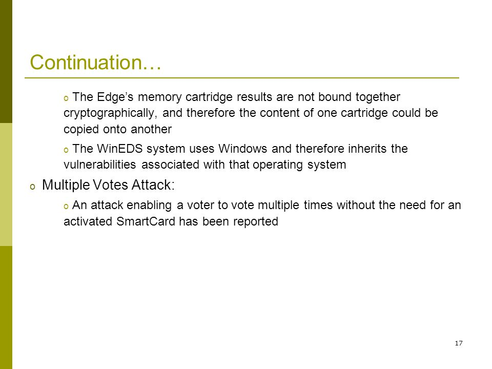 17 Continuation… o The Edges memory cartridge results are not bound together cryptographically, and therefore the content of one cartridge could be copied onto another o The WinEDS system uses Windows and therefore inherits the vulnerabilities associated with that operating system o Multiple Votes Attack: o An attack enabling a voter to vote multiple times without the need for an activated SmartCard has been reported