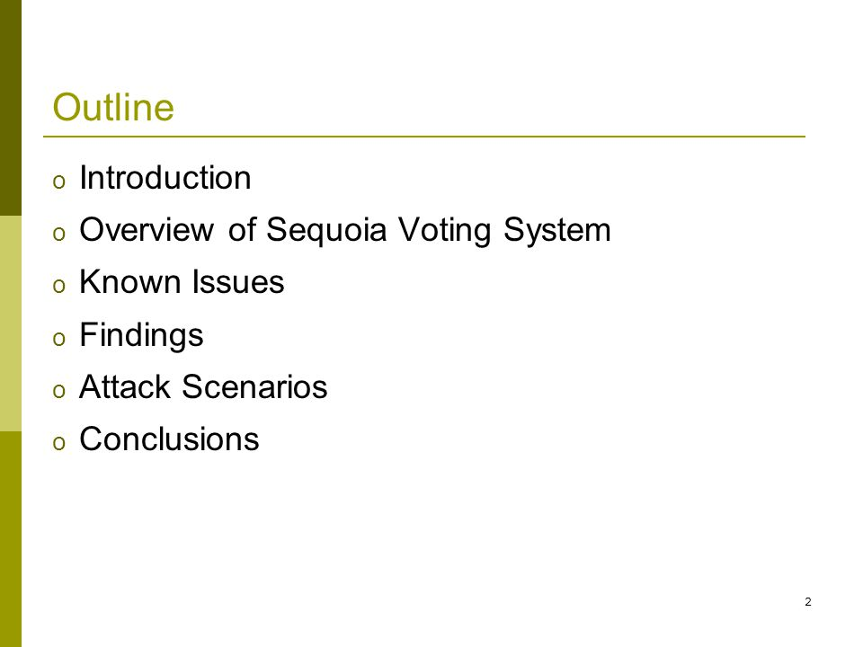 3 Introduction o The use of computers in performing voting and tallying introduces serious concerns about the integrity and confidentiality of the voting process o Testing assumes two classes of threats: o Insiders o Outsiders o System security depends upon proper application of procedures, check the consequences of any failure to follow procedures