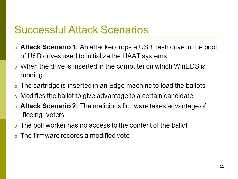 22 Successful Attack Scenarios o Attack Scenario 1: An attacker drops a USB flash drive in the pool of USB drives used to initialize the HAAT systems o When the drive is inserted in the computer on which WinEDS is running o The cartridge is inserted in an Edge machine to load the ballots o Modifies the ballot to give advantage to a certain candidate o Attack Scenario 2: The malicious firmware takes advantage of fleeing voters o The poll worker has no access to the content of the ballot o The firmware records a modified vote
