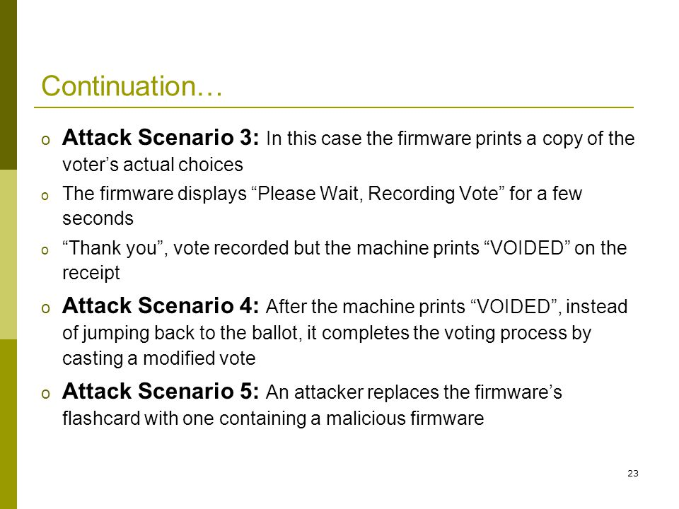 23 Continuation… o Attack Scenario 3: In this case the firmware prints a copy of the voters actual choices o The firmware displays Please Wait, Recording Vote for a few seconds o Thank you, vote recorded but the machine prints VOIDED on the receipt o Attack Scenario 4: After the machine prints VOIDED, instead of jumping back to the ballot, it completes the voting process by casting a modified vote o Attack Scenario 5: An attacker replaces the firmwares flashcard with one containing a malicious firmware