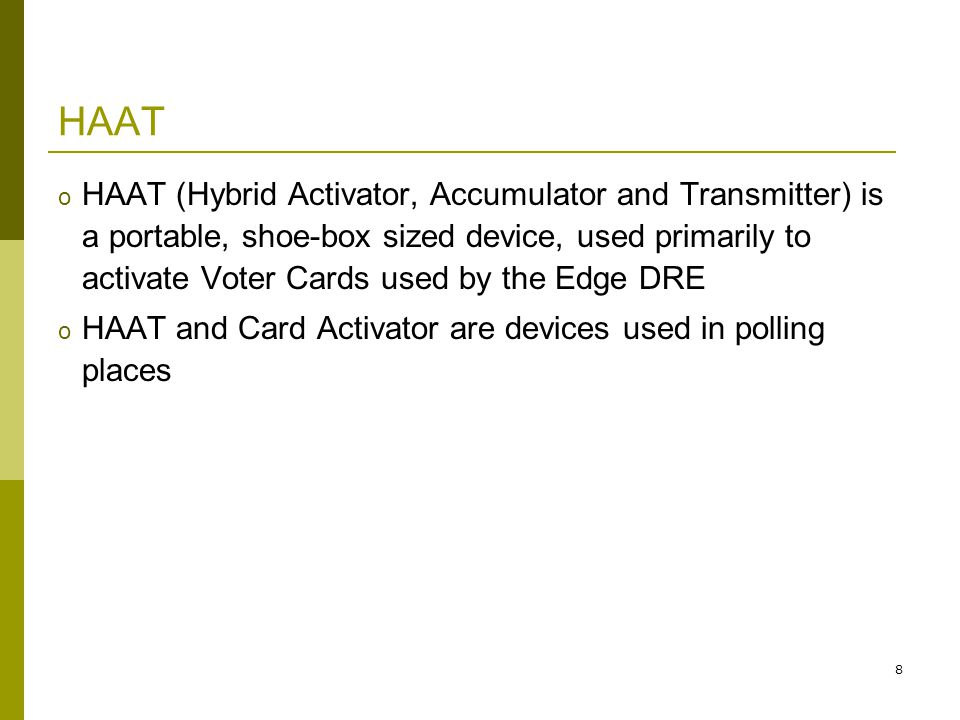 8 HAAT o HAAT (Hybrid Activator, Accumulator and Transmitter) is a portable, shoe-box sized device, used primarily to activate Voter Cards used by the Edge DRE o HAAT and Card Activator are devices used in polling places