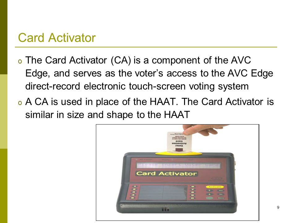 9 Card Activator o The Card Activator (CA) is a component of the AVC Edge, and serves as the voters access to the AVC Edge direct-record electronic touch-screen voting system o A CA is used in place of the HAAT.