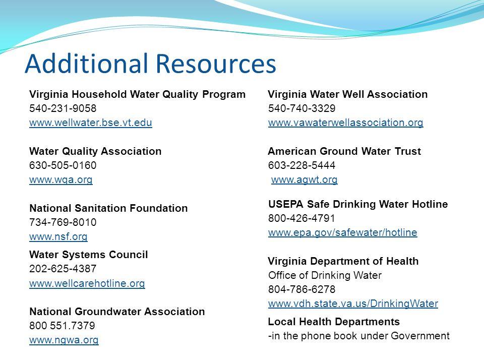 Additional Resources Virginia Household Water Quality Program 540-231-9058 www.wellwater.bse.vt.edu Water Quality Association 630-505-0160 www.wqa.org