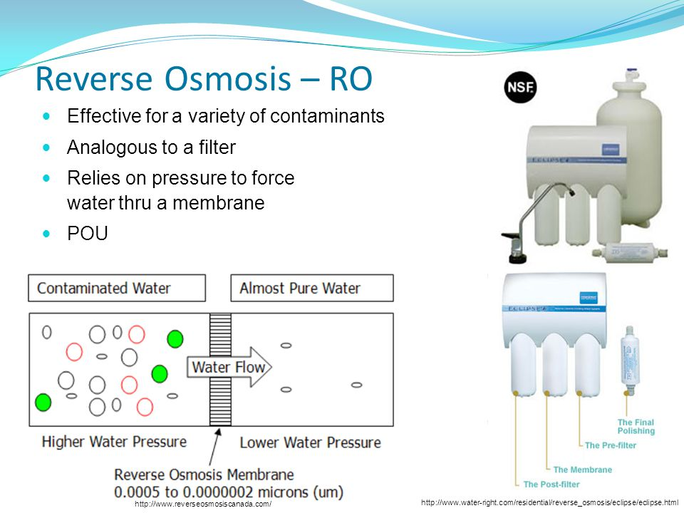 http://www.reverseosmosiscanada.com/ http://www.water-right.com/residential/reverse_osmosis/eclipse/eclipse.html Reverse Osmosis – RO Effective for a variety of contaminants Analogous to a filter Relies on pressure to force water thru a membrane POU