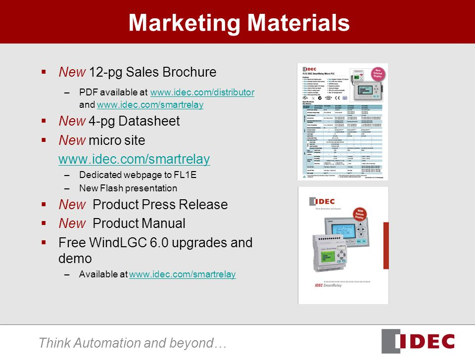 Think Automation and beyond… Marketing Materials New 12-pg Sales Brochure –PDF available at www.idec.com/distributor and www.idec.com/smartrelay www.idec.com/distributorwww.idec.com/smartrelay New 4-pg Datasheet New micro site www.idec.com/smartrelay –Dedicated webpage to FL1E –New Flash presentation New Product Press Release New Product Manual Free WindLGC 6.0 upgrades and demo –Available at www.idec.com/smartrelaywww.idec.com/smartrelay