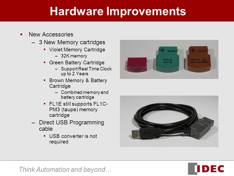 Think Automation and beyond… Hardware Improvements New Accessories –3 New Memory cartridges Violet Memory Cartridge –32K memory Green Battery Cartridge –Support Real Time Clock up to 2 Years Brown Memory & Battery Cartridge –Combined memory and battery cartridge FL1E still supports FL1C- PM3 (taupe) memory cartridge –Direct USB Programming cable USB converter is not required