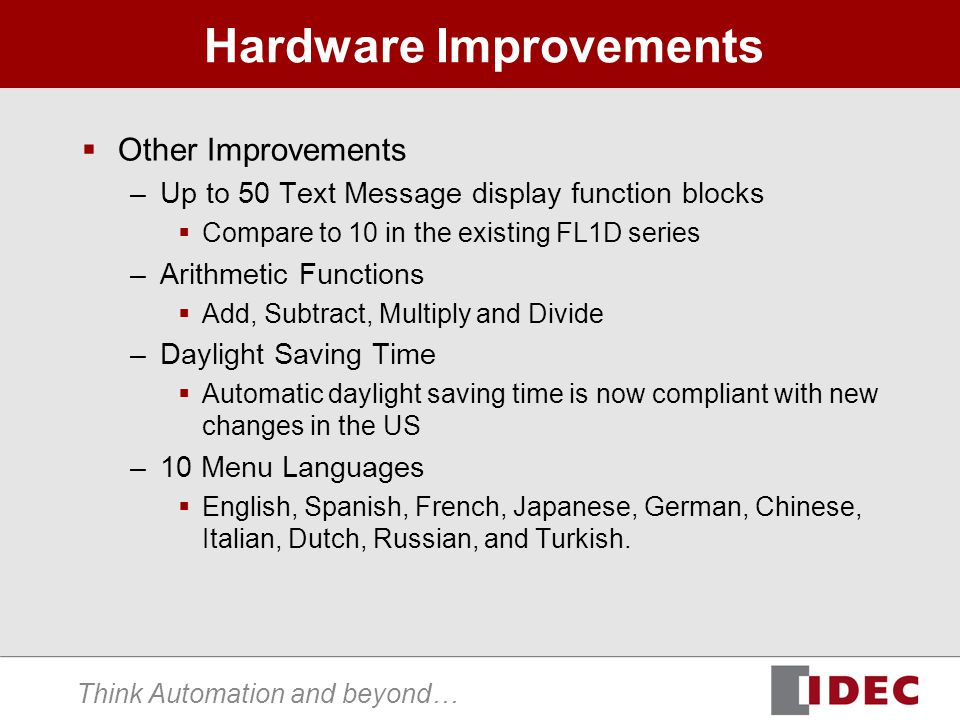 Think Automation and beyond… Hardware Improvements Other Improvements –Up to 50 Text Message display function blocks Compare to 10 in the existing FL1