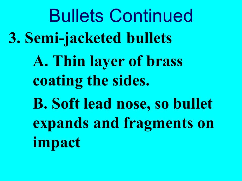 Bullets Continued 3. Semi-jacketed bullets A. Thin layer of brass coating the sides. B. Soft lead nose, so bullet expands and fragments on impact