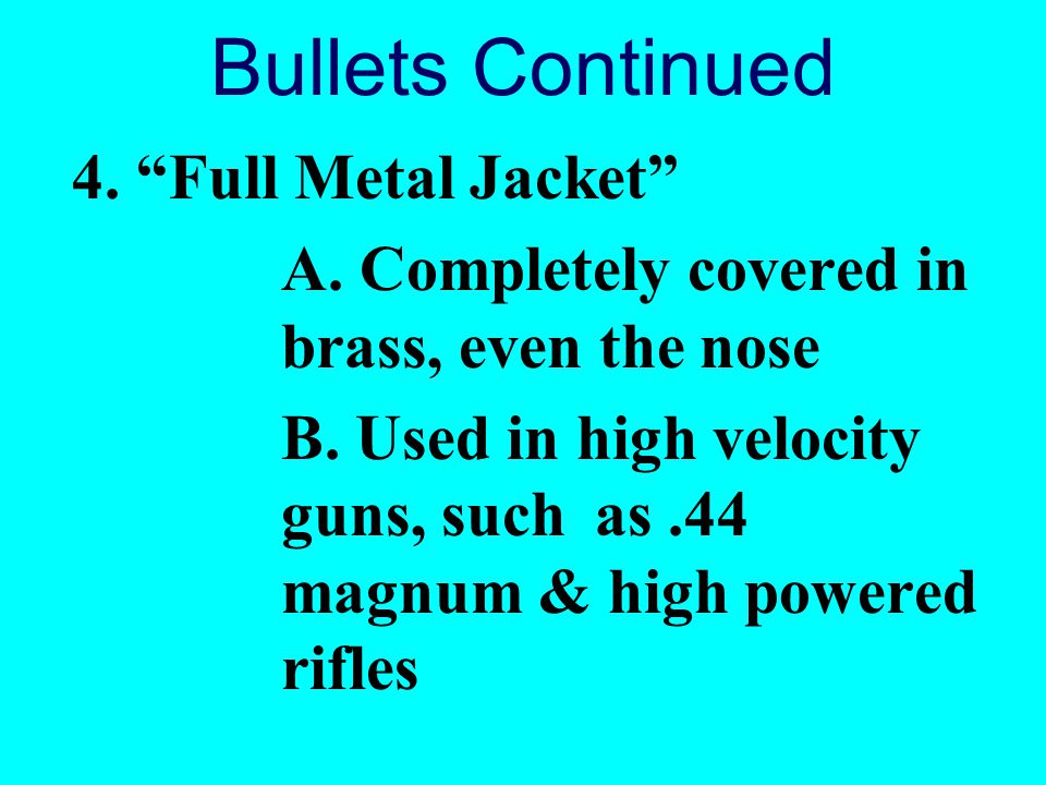 Bullets Continued 4. Full Metal Jacket A. Completely covered in brass, even the nose B. Used in high velocity guns, such as.44 magnum & high powered r