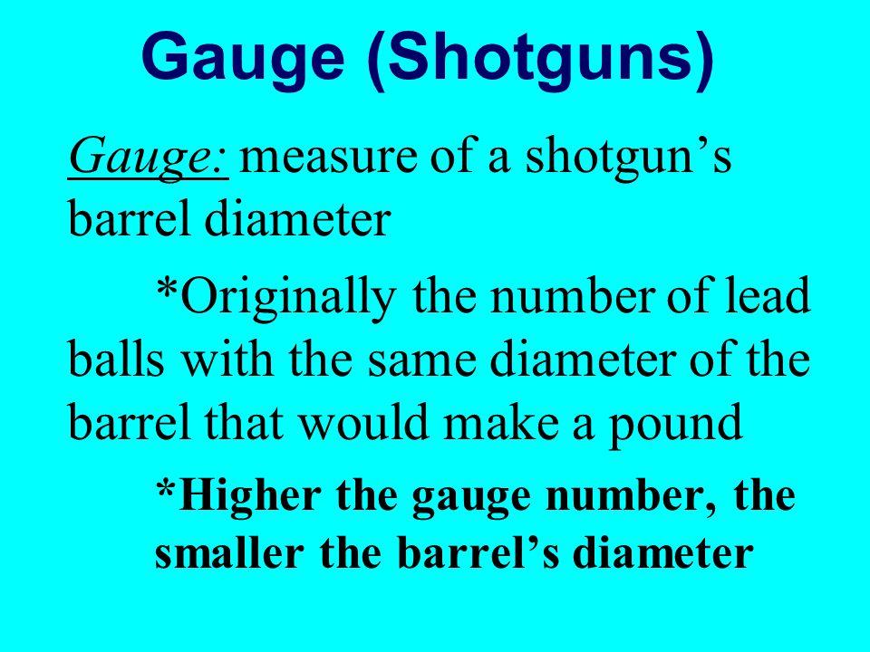 Gauge (Shotguns) Gauge: measure of a shotguns barrel diameter *Originally the number of lead balls with the same diameter of the barrel that would mak