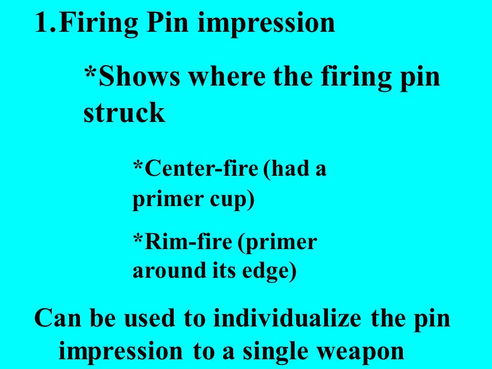 1.Firing Pin impression *Shows where the firing pin struck *Center-fire (had a primer cup) *Rim-fire (primer around its edge) Can be used to individualize the pin impression to a single weapon