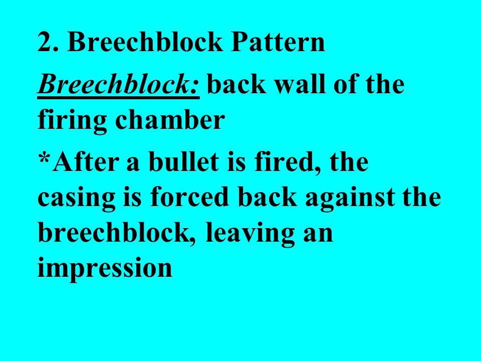 2. Breechblock Pattern Breechblock: back wall of the firing chamber *After a bullet is fired, the casing is forced back against the breechblock, leavi