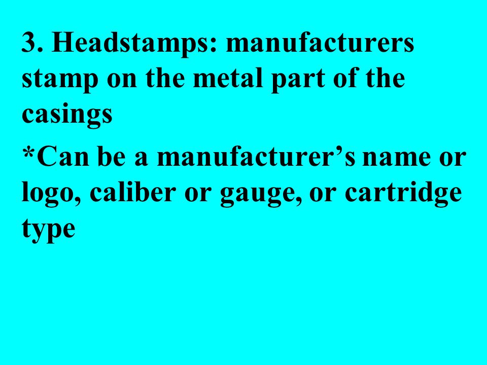 3. Headstamps: manufacturers stamp on the metal part of the casings *Can be a manufacturers name or logo, caliber or gauge, or cartridge type