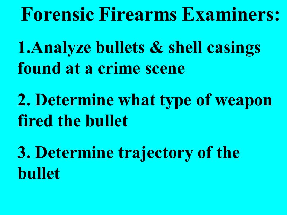 Forensic Firearms Examiners: 1.Analyze bullets & shell casings found at a crime scene 2.