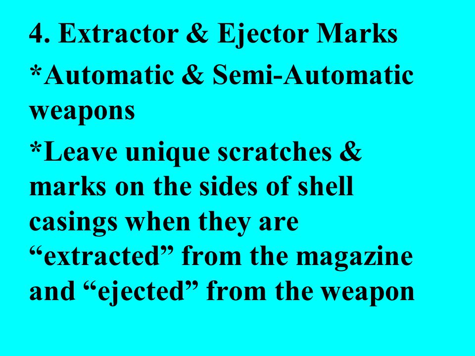 4. Extractor & Ejector Marks *Automatic & Semi-Automatic weapons *Leave unique scratches & marks on the sides of shell casings when they are extracted