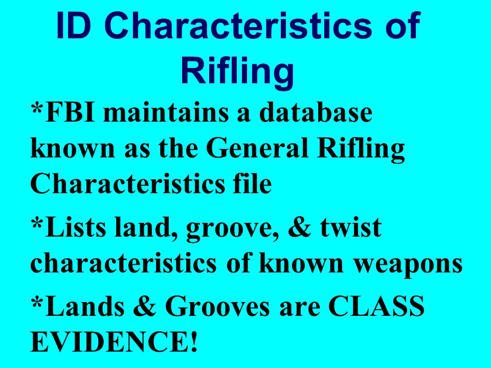 ID Characteristics of Rifling *FBI maintains a database known as the General Rifling Characteristics file *Lists land, groove, & twist characteristics of known weapons *Lands & Grooves are CLASS EVIDENCE!