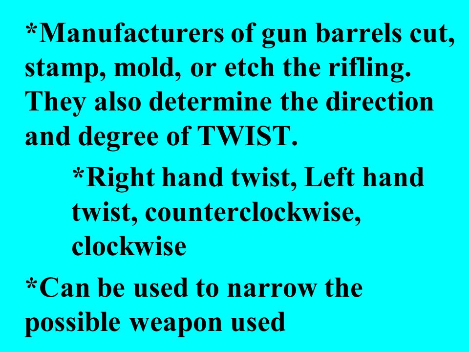 *Manufacturers of gun barrels cut, stamp, mold, or etch the rifling. They also determine the direction and degree of TWIST. *Right hand twist, Left ha