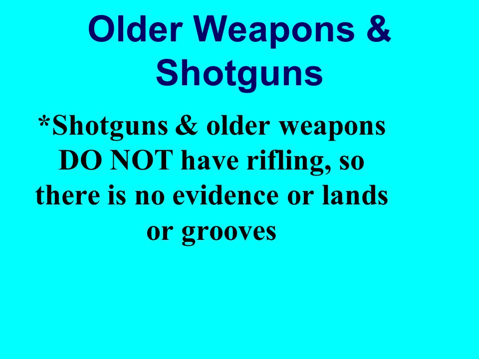 Older Weapons & Shotguns *Shotguns & older weapons DO NOT have rifling, so there is no evidence or lands or grooves