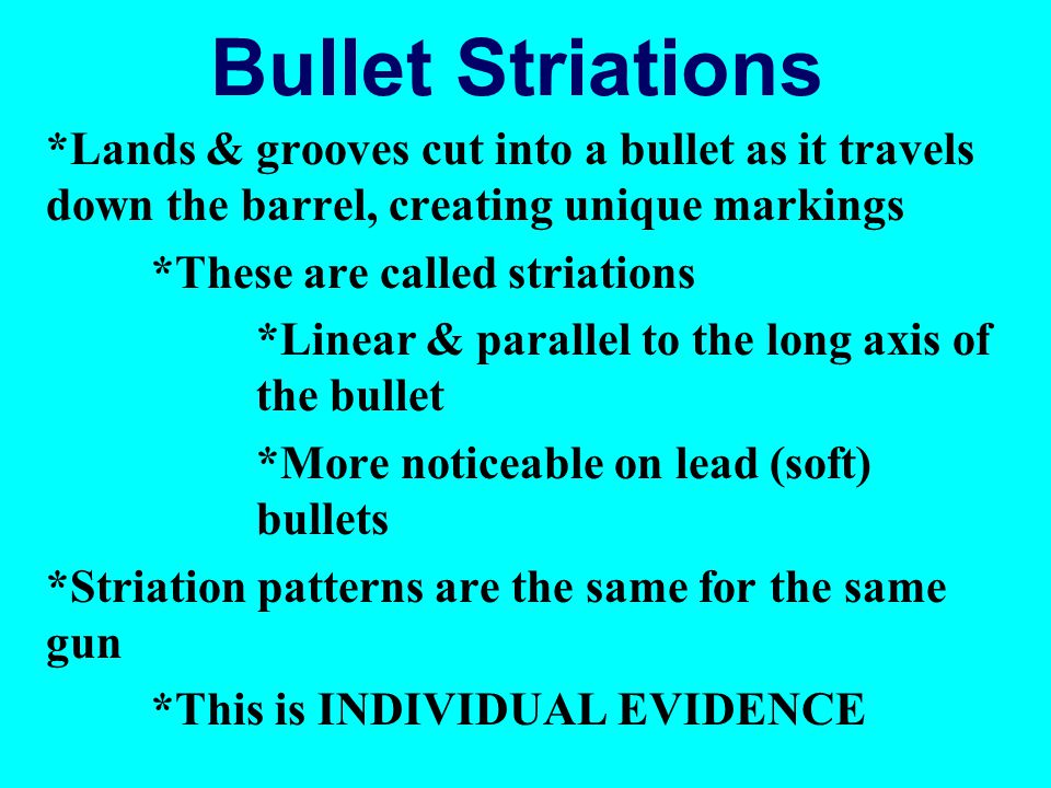 Bullet Striations *Lands & grooves cut into a bullet as it travels down the barrel, creating unique markings *These are called striations *Linear & parallel to the long axis of the bullet *More noticeable on lead (soft) bullets *Striation patterns are the same for the same gun *This is INDIVIDUAL EVIDENCE