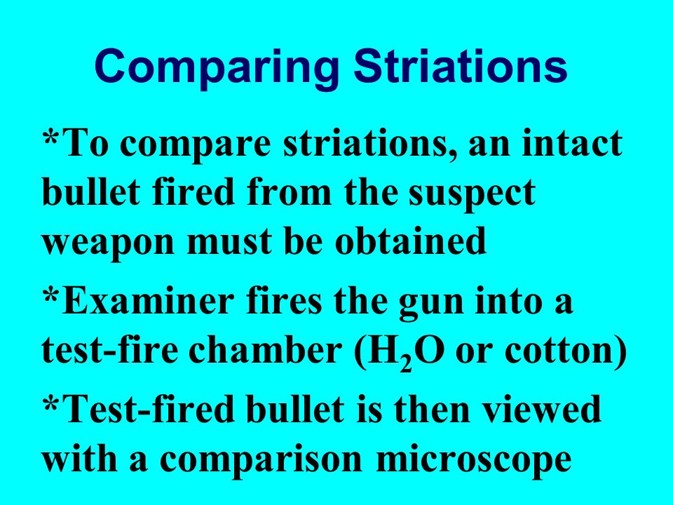 Comparing Striations *To compare striations, an intact bullet fired from the suspect weapon must be obtained *Examiner fires the gun into a test-fire chamber (H 2 O or cotton) *Test-fired bullet is then viewed with a comparison microscope