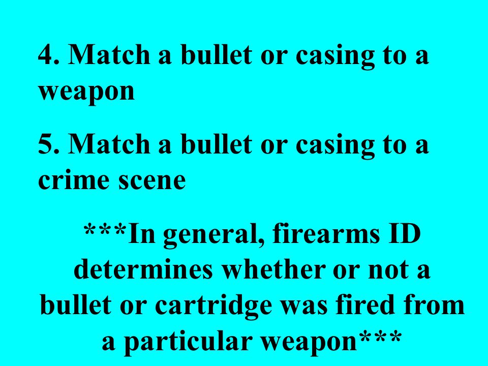 4.Match a bullet or casing to a weapon 5.