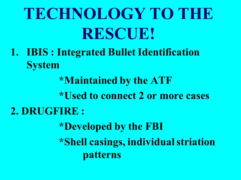 TECHNOLOGY TO THE RESCUE! 1.IBIS : Integrated Bullet Identification System *Maintained by the ATF *Used to connect 2 or more cases 2. DRUGFIRE : *Deve