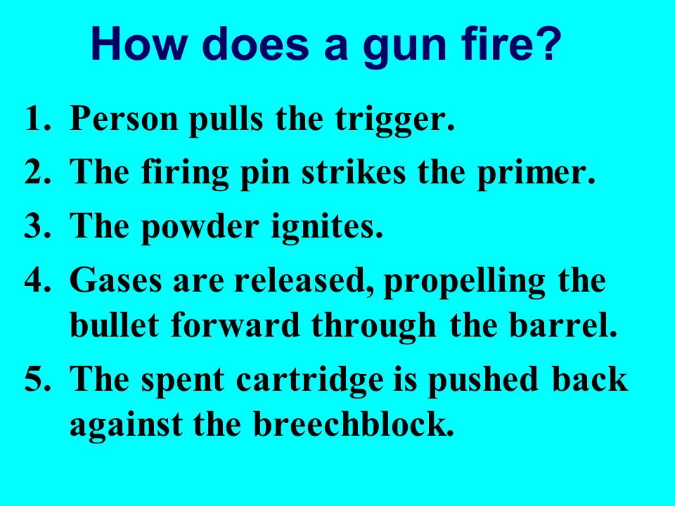How does a gun fire? 1.Person pulls the trigger. 2.The firing pin strikes the primer. 3.The powder ignites. 4.Gases are released, propelling the bulle