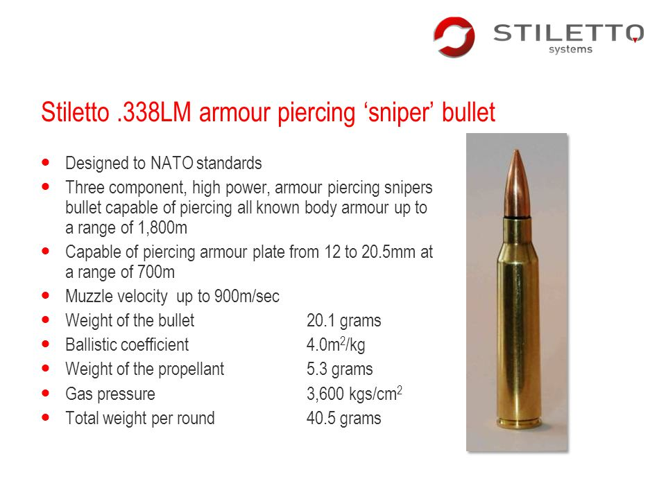 Stiletto.338LM armour piercing sniper bullet Designed to NATO standards Three component, high power, armour piercing snipers bullet capable of piercin