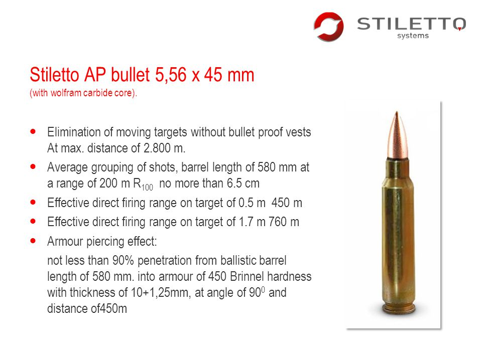 Stiletto AP bullet 5,56 x 45 mm (with wolfram carbide core). Elimination of moving targets without bullet proof vests At max. distance of 2.800 m. Ave