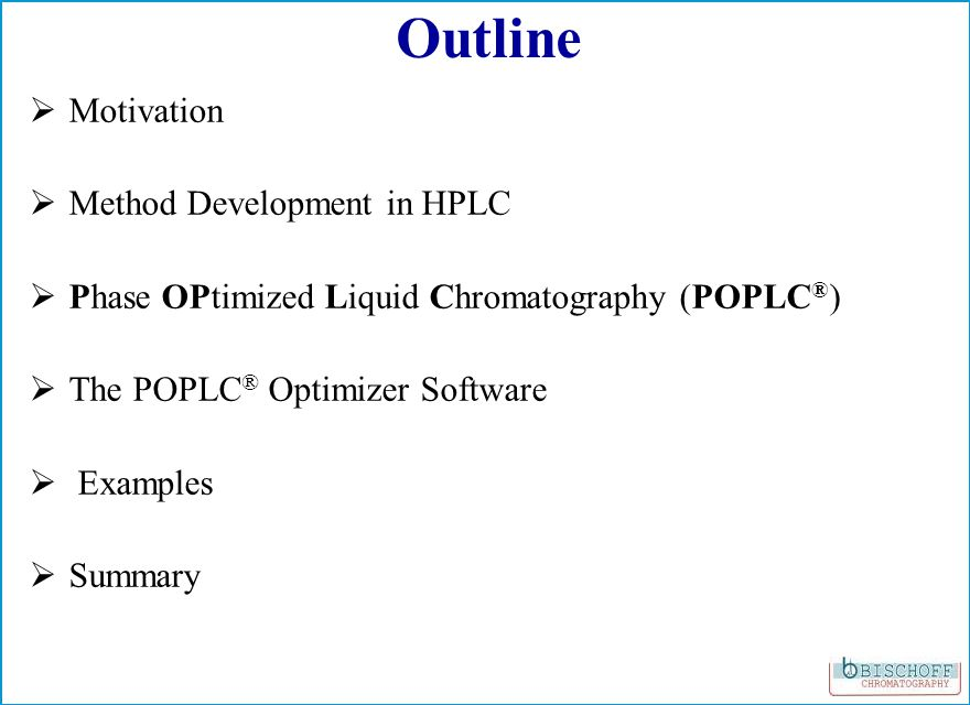 Outline Motivation Method Development in HPLC Phase OPtimized Liquid Chromatography (POPLC ® ) The POPLC ® Optimizer Software Examples Summary