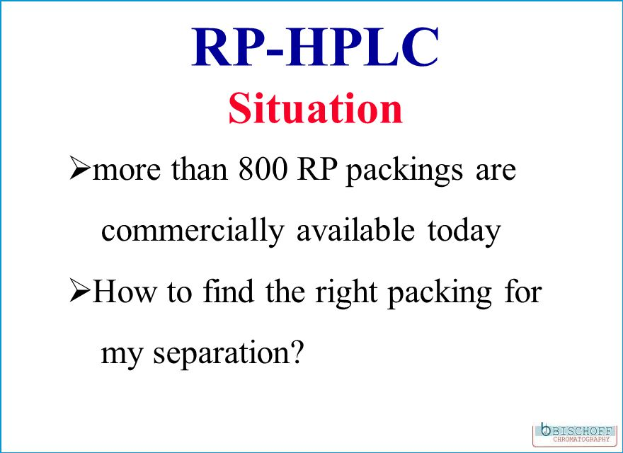 RP-HPLC Situation more than 800 RP packings are commercially available today How to find the right packing for my separation?