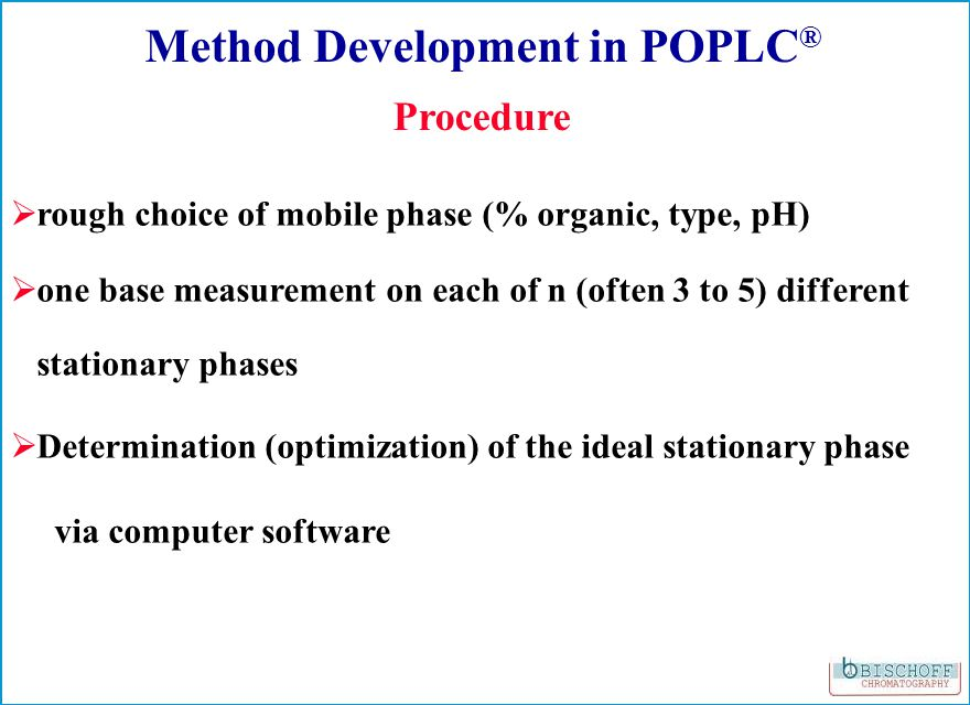 0102030405060708090min -20 0 20 40 60 80 100 120 140 mAU 1 2 3 B1 B2 B3 6 Optimized Gradient Elution POPLC ® Method Development of a complex unknown mixture Column: ProntoSIL 100-5-C18 SH2 / ProntoSIL 200-5-C30 50:200, 250 x 3.0 mm Eluent: A: H3PO4 1 ml/l in H2O; B: ACN Gradient: 40% B 50 min.; 40% - 100% B in 85 min.