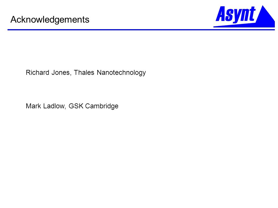 Acknowledgements Richard Jones, Thales Nanotechnology Mark Ladlow, GSK Cambridge