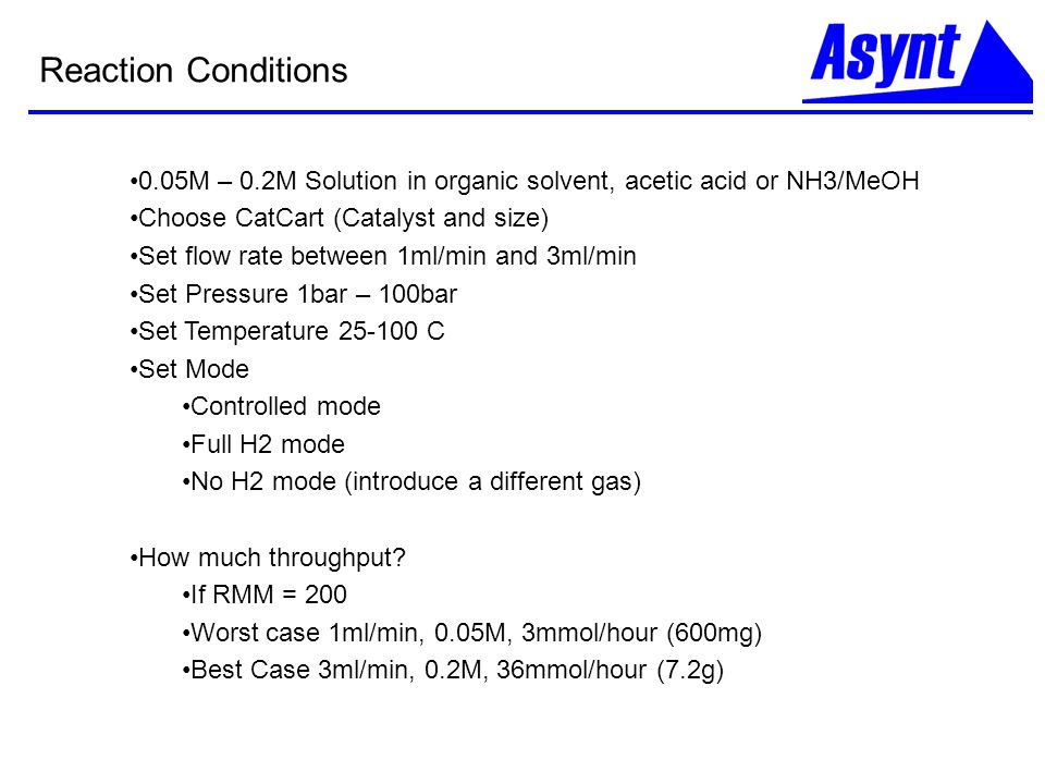 Reaction Conditions 0.05M – 0.2M Solution in organic solvent, acetic acid or NH3/MeOH Choose CatCart (Catalyst and size) Set flow rate between 1ml/min