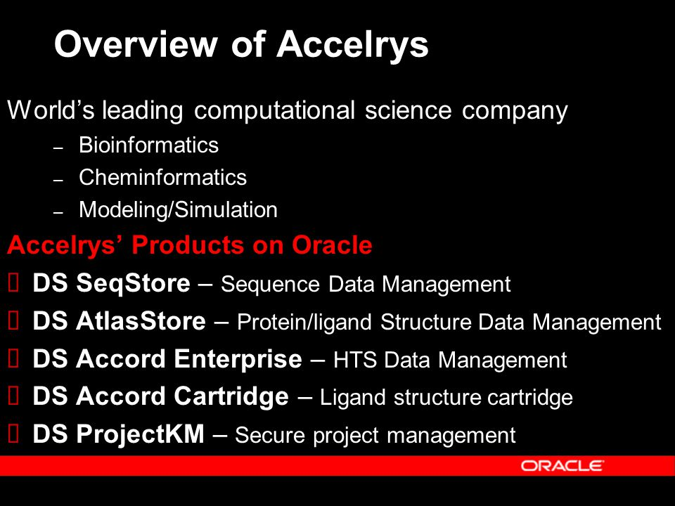 Overview of Accelrys Worlds leading computational science company – Bioinformatics – Cheminformatics – Modeling/Simulation Accelrys Products on Oracle