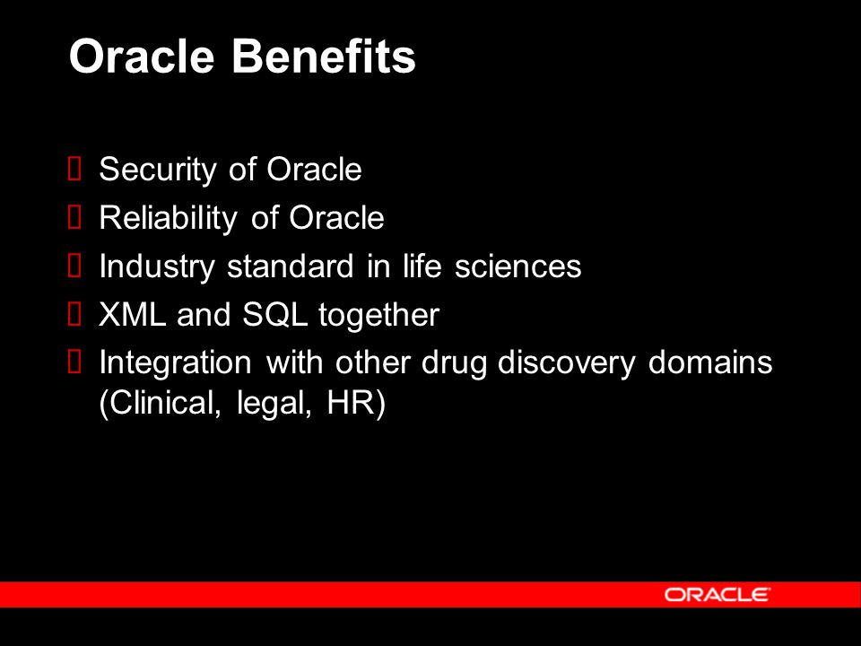 Oracle Benefits Security of Oracle Reliability of Oracle Industry standard in life sciences XML and SQL together Integration with other drug discovery domains (Clinical, legal, HR)
