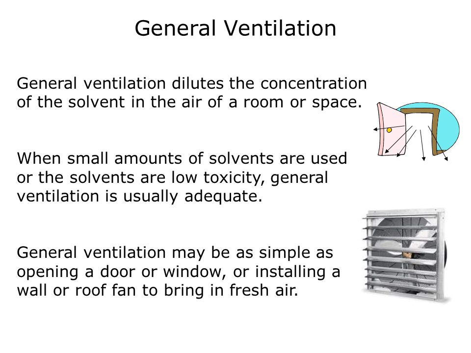 General Ventilation General ventilation dilutes the concentration of the solvent in the air of a room or space. When small amounts of solvents are use