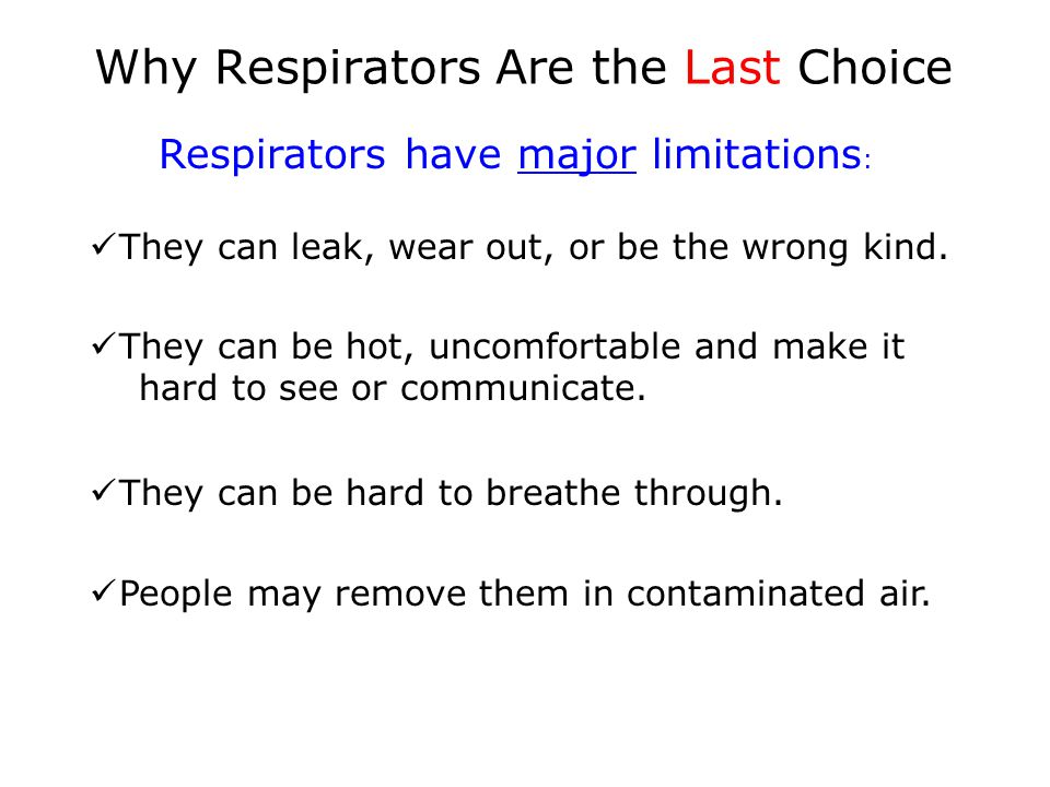 Why Respirators Are the Last Choice Respirators have major limitations : They can leak, wear out, or be the wrong kind. They can be hot, uncomfortable