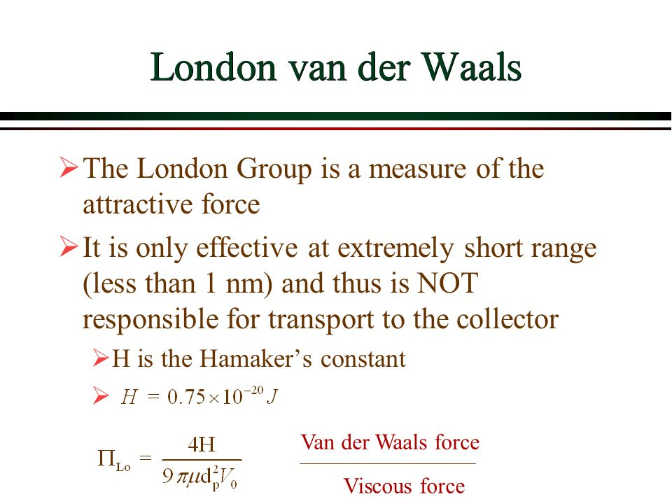 London van der Waals The London Group is a measure of the attractive force It is only effective at extremely short range (less than 1 nm) and thus is