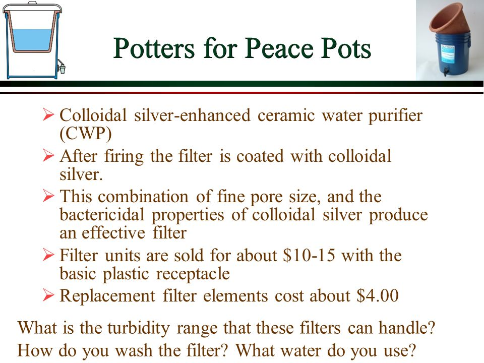 Potters for Peace Pots Colloidal silver-enhanced ceramic water purifier (CWP) After firing the filter is coated with colloidal silver. This combinatio