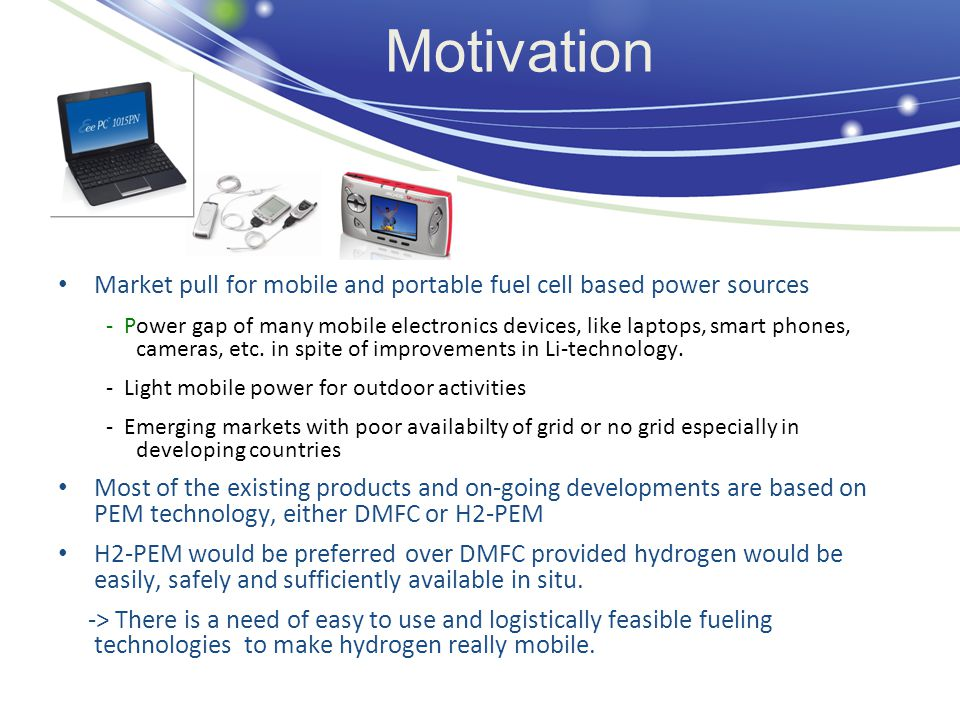 Motivation Market pull for mobile and portable fuel cell based power sources - Power gap of many mobile electronics devices, like laptops, smart phones, cameras, etc.
