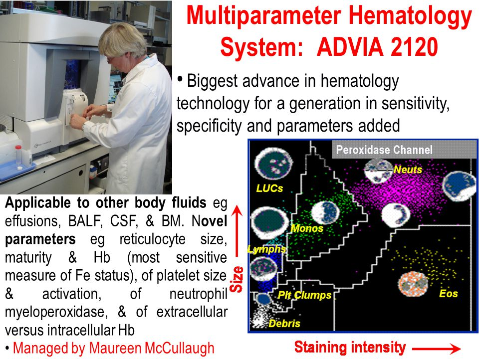 Multiparameter Hematology System: ADVIA 2120 Biggest advance in hematology technology for a generation in sensitivity, specificity and parameters added Applicable to other body fluids eg effusions, BALF, CSF, & BM.